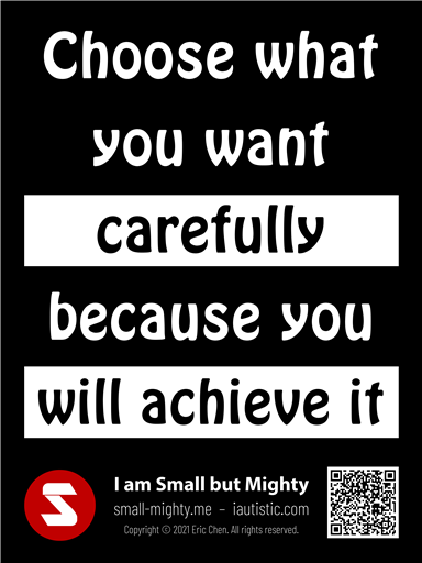 Choose what you want carefully because you will achieve it
