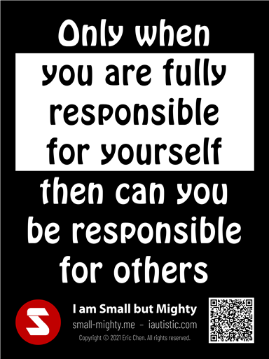 Only when you are fully responsible for yourself then can you be responsible for others